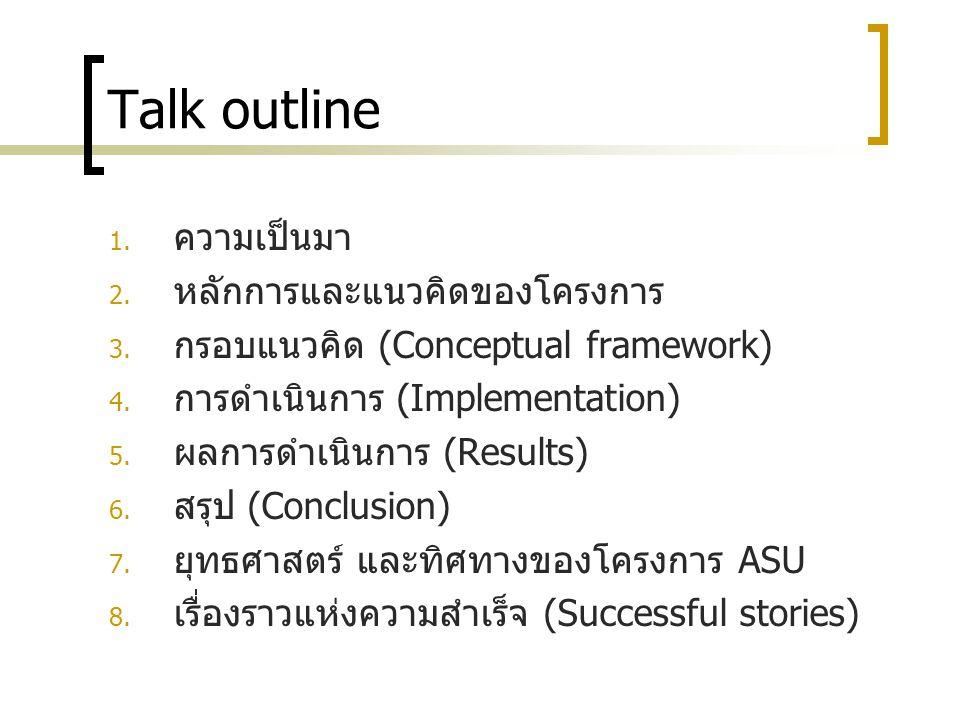 Talk outline 1. ความเป็นมา 2. หลักการและแนวคิดของโครงการ 3. กรอบแนวคิด (Conceptual framework) 4. การดำเนินการ (Implementation) 5. ผลการดำเนินการ (Resu