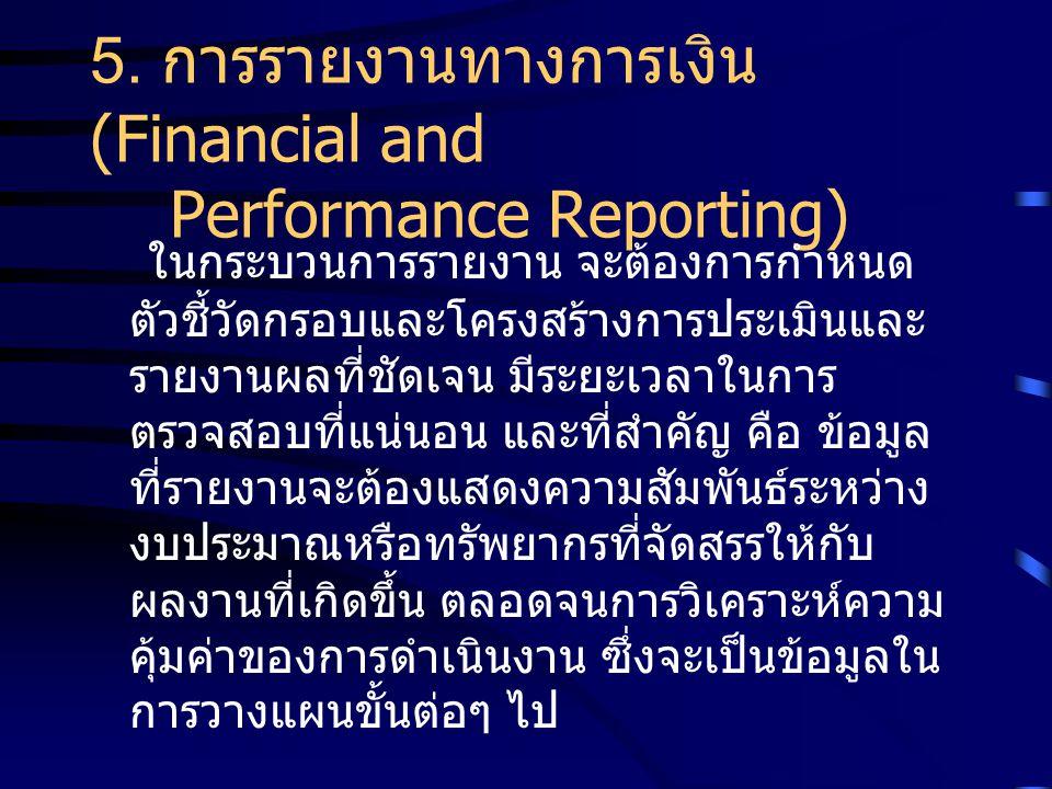 5. การรายงานทางการเงิน (Financial and Performance Reporting) ในกระบวนการรายงาน จะต้องการกำหนด ตัวชี้วัดกรอบและโครงสร้างการประเมินและ รายงานผลที่ชัดเจน