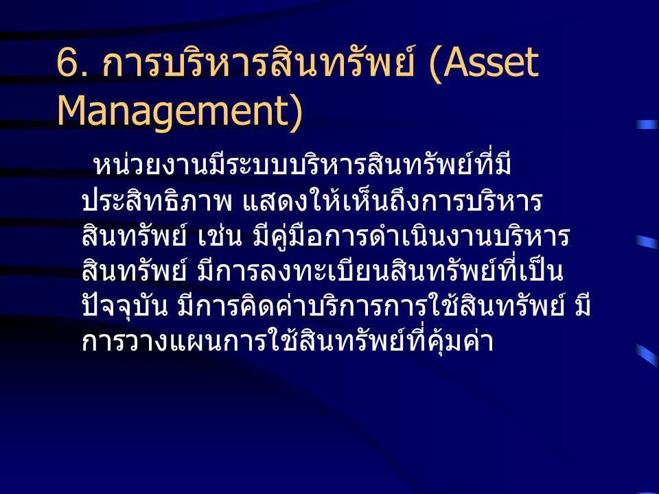 6. การบริหารสินทรัพย์ (Asset Management) หน่วยงานมีระบบบริหารสินทรัพย์ที่มี ประสิทธิภาพ แสดงให้เห็นถึงการบริหาร สินทรัพย์ เช่น มีคู่มือการดำเนินงานบริ
