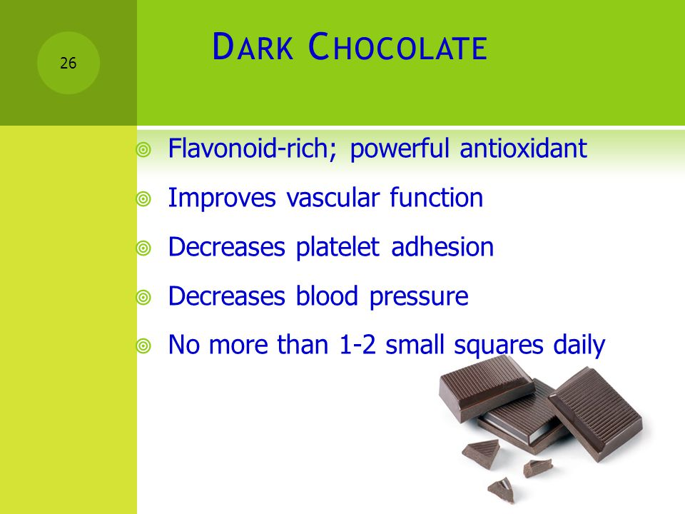 D ARK C HOCOLATE  Flavonoid-rich; powerful antioxidant  Improves vascular function  Decreases platelet adhesion  Decreases blood pressure  No mor