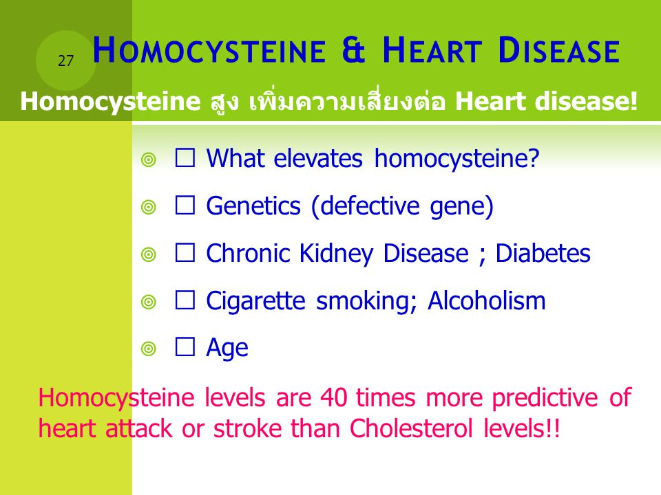 "H OMOCYSTEINE & H EART D ISEASE  "" What elevates homocysteine?  "" Genetics (defective gene)  "" Chronic Kidney Disease ; Diabetes  "" Cigarette smok"