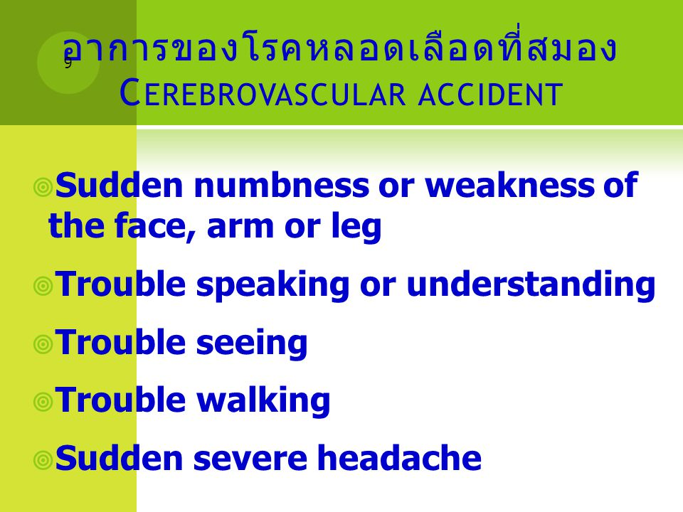 อาการของโรคหลอดเลือดที่สมอง C EREBROVASCULAR ACCIDENT  Sudden numbness or weakness of the face, arm or leg  Trouble speaking or understanding  Trou