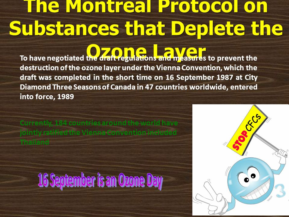 The Montreal Protocol on Substances that Deplete the Ozone Layer To have negotiated the draft regulations and measures to prevent the destruction of t