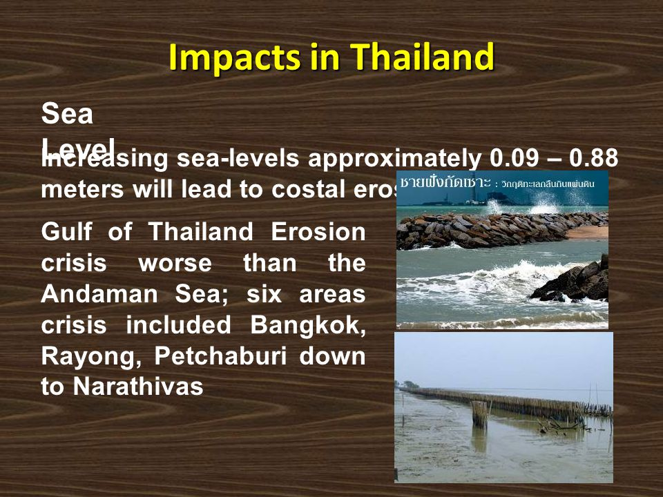 Impacts in Thailand Sea Level Increasing sea-levels approximately 0.09 – 0.88 meters will lead to costal erosion. Gulf of Thailand Erosion crisis wors