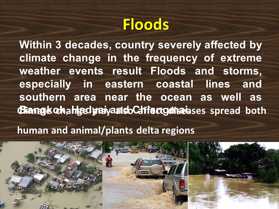 Floods Within 3 decades, country severely affected by climate change in the frequency of extreme weather events result Floods and storms, especially i