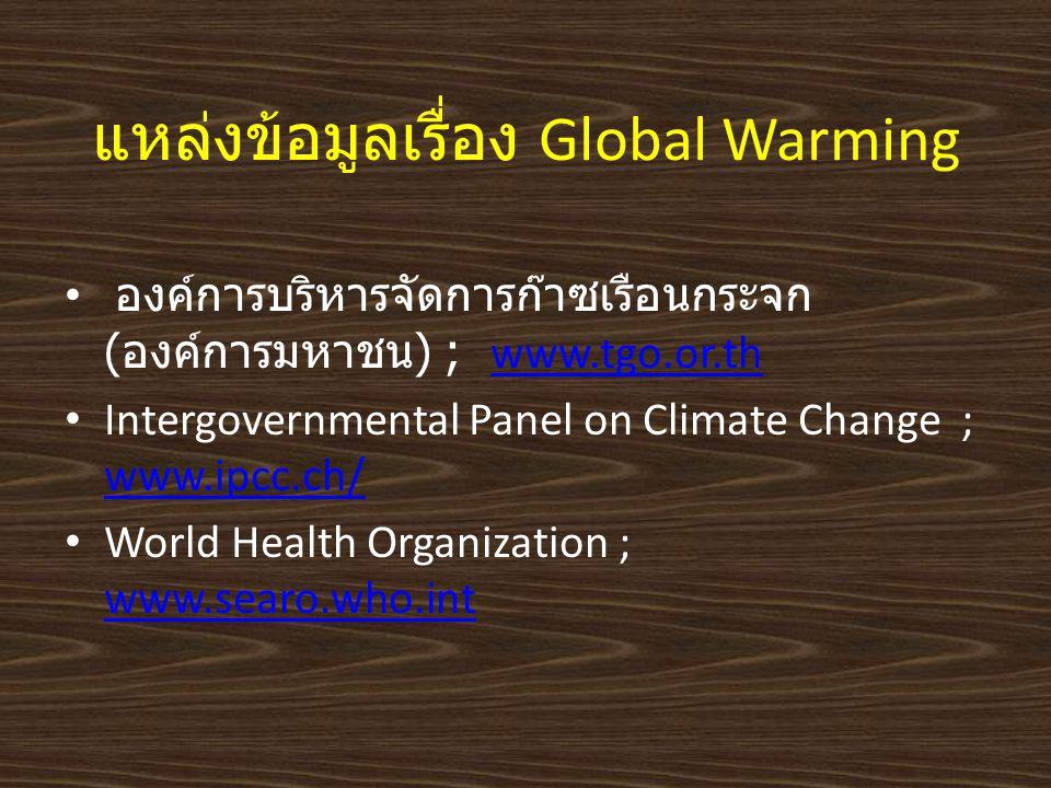 แหล่งข้อมูลเรื่อง Global Warming องค์การบริหารจัดการก๊าซเรือนกระจก (องค์การมหาชน) ; www.tgo.or.th www.tgo.or.th Intergovernmental Panel on Climate Cha
