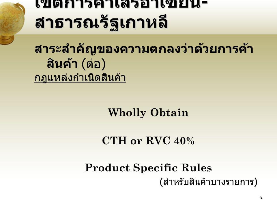 8 เขตการค้าเสรีอาเซียน - สาธารณรัฐเกาหลี สาระสำคัญของความตกลงว่าด้วยการค้า สินค้า ( ต่อ ) กฎแหล่งกำเนิดสินค้า Wholly Obtain CTH or RVC 40% Product Specific Rules ( สำหรับสินค้าบางรายการ )