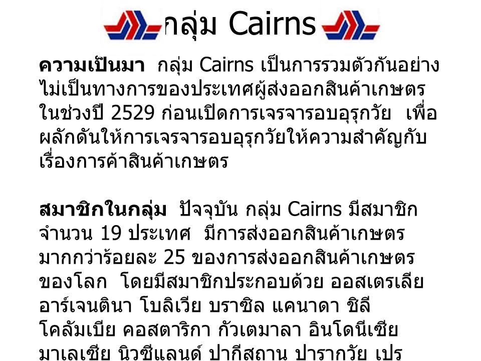กลุ่ม Cairns ความเป็นมา กลุ่ม Cairns เป็นการรวมตัวกันอย่าง ไม่เป็นทางการของประเทศผู้ส่งออกสินค้าเกษตร ในช่วงปี 2529 ก่อนเปิดการเจรจารอบอุรุกวัย เพื่อ