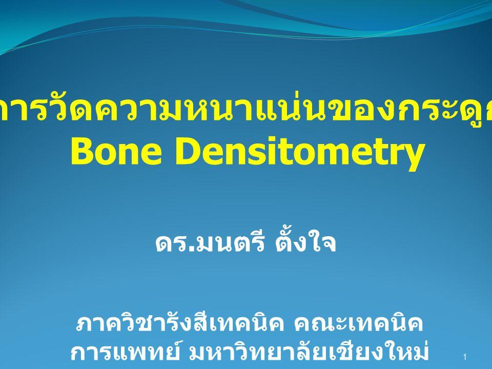 การวัดความหนาแน่นของกระดูก Bone Densitometry 1 ภาควิชารังสีเทคนิค คณะเทคนิค การแพทย์ มหาวิทยาลัยเชียงใหม่ ดร. มนตรี ตั้งใจ