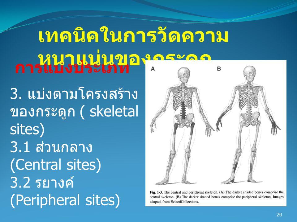 26 การแบ่งประเภท เทคนิคในการวัดความ หนาแน่นของกระดูก 3. แบ่งตามโครงสร้าง ของกระดูก ( skeletal sites) 3.1 ส่วนกลาง (Central sites) 3.2 รยางค์ (Peripher