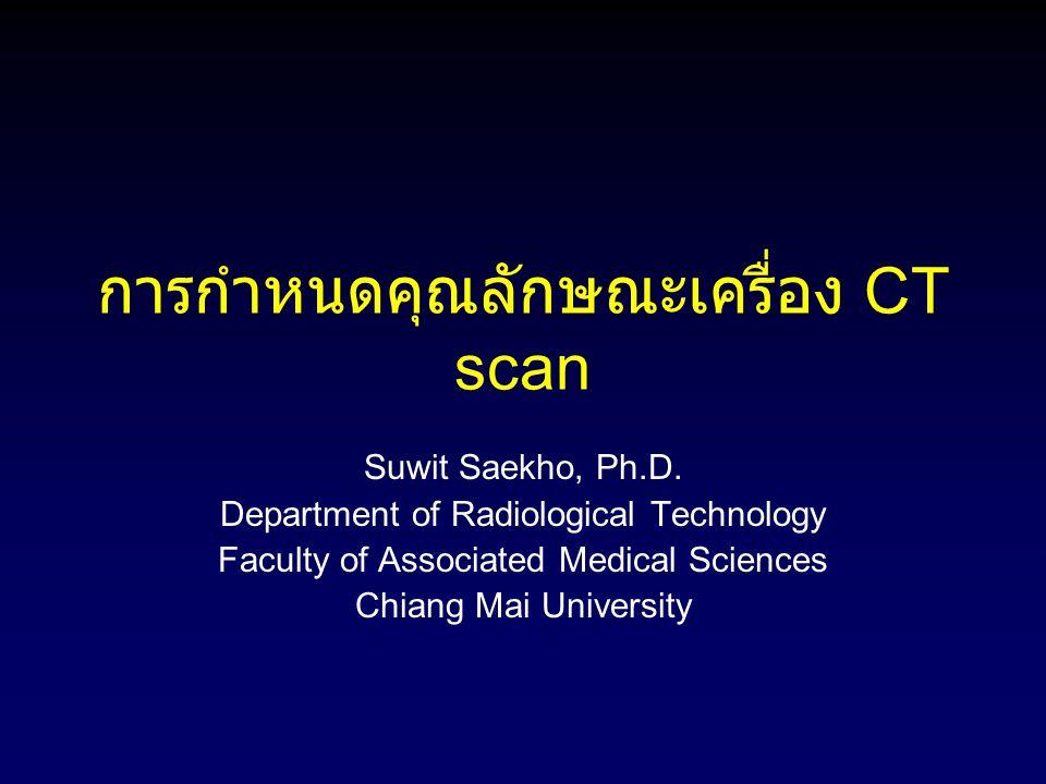 การกำหนดคุณลักษณะเครื่อง CT scan Suwit Saekho, Ph.D. Department of Radiological Technology Faculty of Associated Medical Sciences Chiang Mai Universit