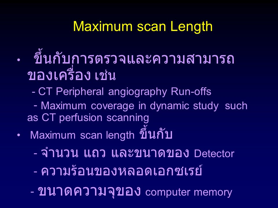 Maximum scan Length ขึ้นกับการตรวจและความสามารถ ของเครื่อง เช่น - CT Peripheral angiography Run-offs - Maximum coverage in dynamic study such as CT pe