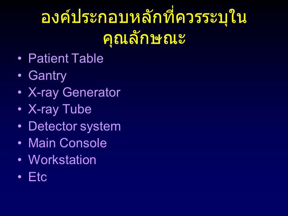 องค์ประกอบหลักที่ควรระบุใน คุณลักษณะ Patient Table Gantry X-ray Generator X-ray Tube Detector system Main Console Workstation Etc