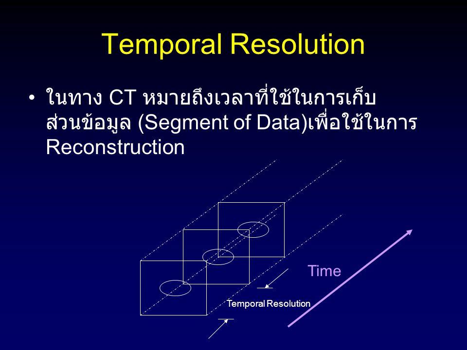 Temporal Resolution ในทาง CT หมายถึงเวลาที่ใช้ในการเก็บ ส่วนข้อมูล (Segment of Data) เพื่อใช้ในการ Reconstruction Time Temporal Resolution