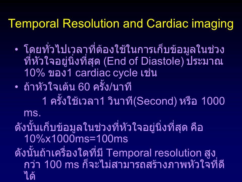 Temporal Resolution and Cardiac imaging โดยทั่วไปเวลาที่ต้องใช้ในการเก็บข้อมูลในช่วง ที่หัวใจอยู่นิ่งที่สุด (End of Diastole) ประมาณ 10% ของ 1 cardiac