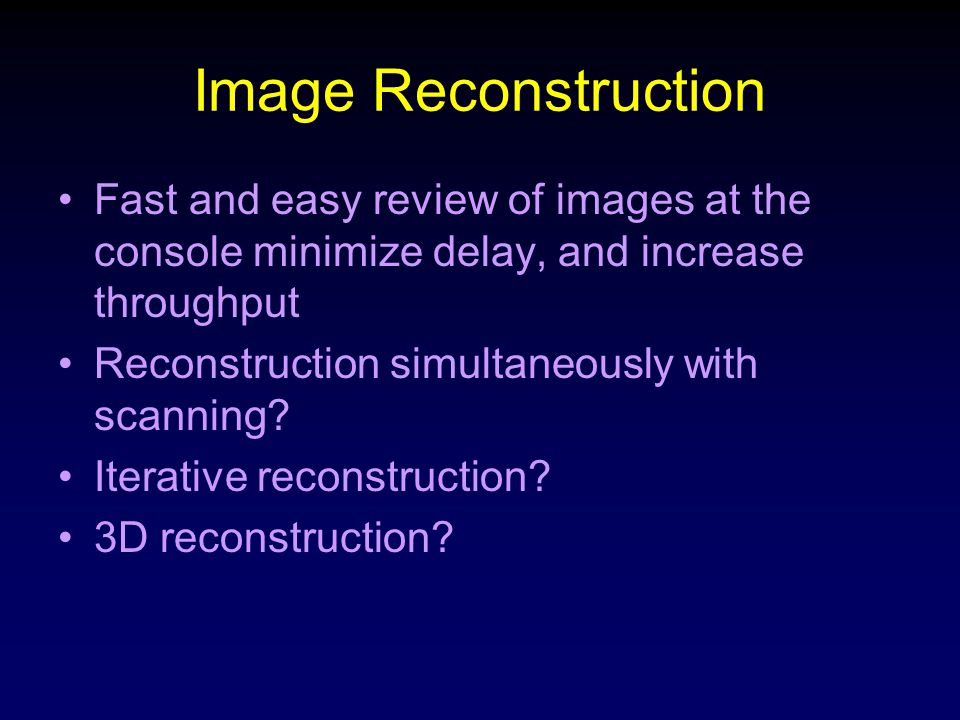 Image Reconstruction Fast and easy review of images at the console minimize delay, and increase throughput Reconstruction simultaneously with scanning