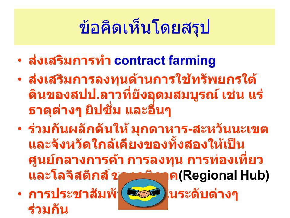 ข้อคิดเห็นโดยสรุป ส่งเสริมการทำ contract farming ส่งเสริมการลงทุนด้านการใช้ทรัพยกรใต้ ดินของสปป. ลาวที่ยังอุดมสมบูรณ์ เช่น แร่ ธาตุต่างๆ ยิปซั่ม และอื