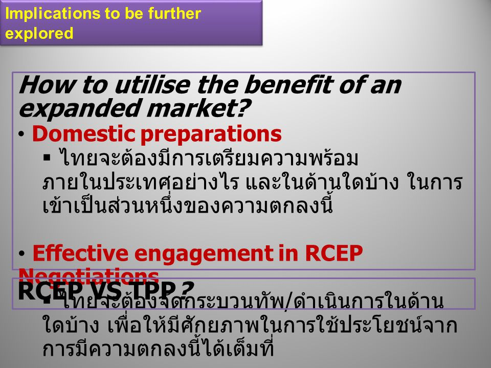 Implications to be further explored How to utilise the benefit of an expanded market? Domestic preparations  ไทยจะต้องมีการเตรียมความพร้อม ภายในประเท