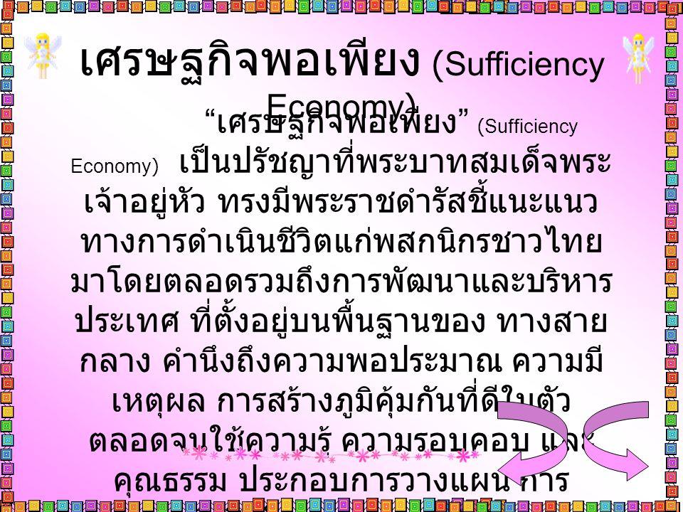 """เศรษฐกิจพอเพียง (Sufficiency Economy) """" เศรษฐกิจพอเพียง """" (Sufficiency Economy) เป็นปรัชญาที่พระบาทสมเด็จพระ เจ้าอยู่หัว ทรงมีพระราชดำรัสชี้แนะแนว ทาง"""