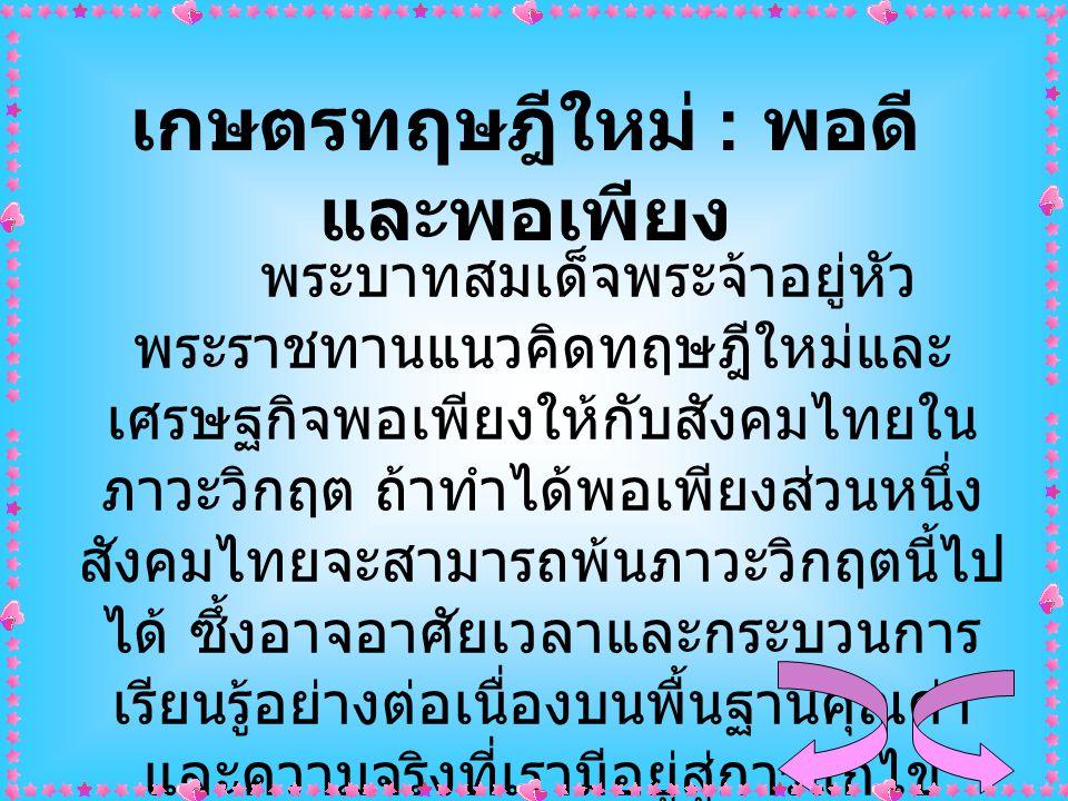 เกษตรทฤษฎีใหม่ : พอดี และพอเพียง พระบาทสมเด็จพระจ้าอยู่หัว พระราชทานแนวคิดทฤษฎีใหม่และ เศรษฐกิจพอเพียงให้กับสังคมไทยใน ภาวะวิกฤต ถ้าทำได้พอเพียงส่วนหน