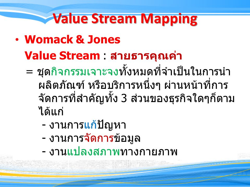 Value Stream Mapping Womack & Jones Value Stream : สายธารคุณค่า = ชุดกิจกรรมเจาะจงทั้งหมดที่จำเป็นในการนำ ผลิตภัณฑ์ หรือบริการหนึ่งๆ ผ่านหน้าที่การ จัดการที่สำคัญทั้ง 3 ส่วนของธุรกิจใดๆก็ตาม ได้แก่ - งานการแก้ปัญหา - งานการจัดการข้อมูล - งานแปลงสภาพทางกายภาพ