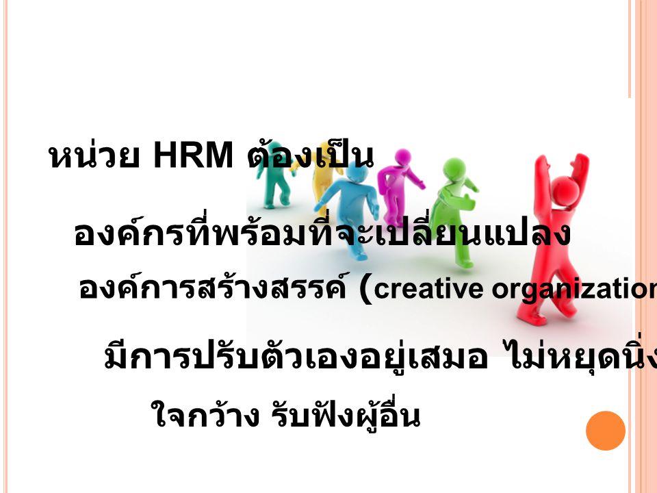หน่วย HRM ต้องเป็น องค์กรที่พร้อมที่จะเปลี่ยนแปลง มีการปรับตัวเองอยู่เสมอ ไม่หยุดนิ่ง ใจกว้าง รับฟังผู้อื่น องค์การสร้างสรรค์ ( creative organization