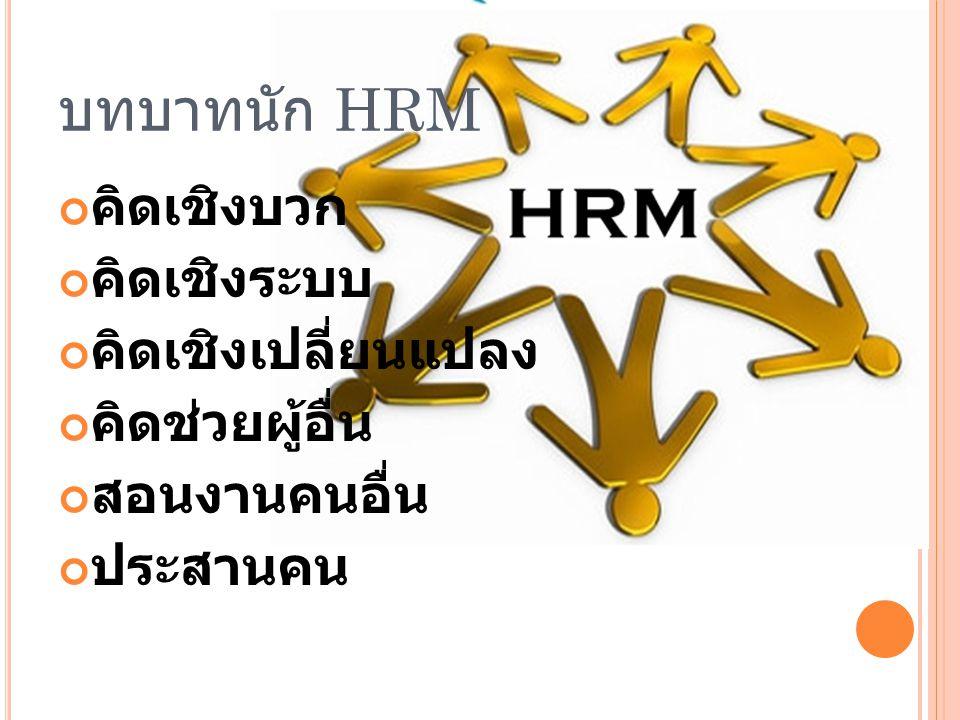 บทบาทนัก HRM คิดเชิงบวก คิดเชิงระบบ คิดเชิงเปลี่ยนแปลง คิดช่วยผู้อื่น สอนงานคนอื่น ประสานคน