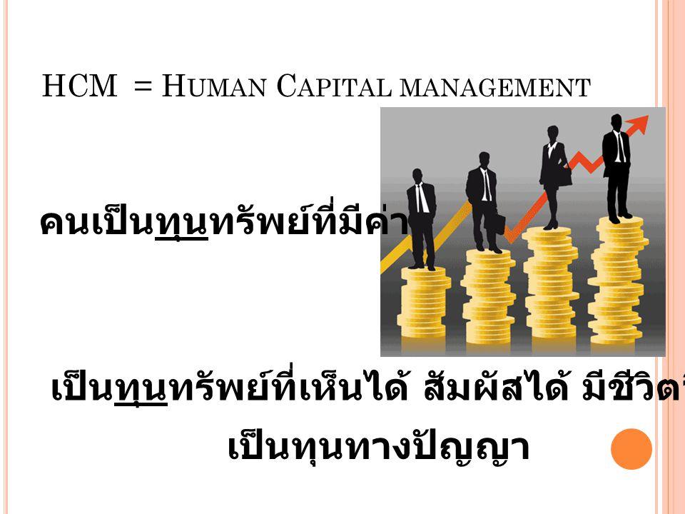 HCM = H UMAN C APITAL MANAGEMENT คนเป็นทุนทรัพย์ที่มีค่า เป็นทุนทรัพย์ที่เห็นได้ สัมผัสได้ มีชีวิตจิตใจ เป็นทุนทางปัญญา