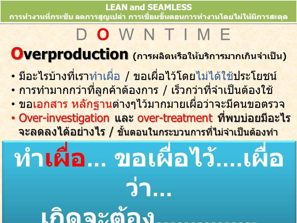 LEAN and SEAMLESS การทำงานที่กระชับ ลดการสูญเปล่า การเชื่อมขั้นตอนการทำงานโดยไม่ให้มีการสะดุด ข้อมูลจากการประชุมวิชาการ 10 th HA National Forum 10-13 มี.ค.52 D O W N T I M E O verproduction O verproduction (การผลิตหรือให้บริการมากเกินจำเป็น) มีอะไรบ้างที่เราทำเผื่อ / ขอเผื่อไว้โดยไม่ได้ใช้ประโยชน์ การทำมากกว่าที่ลูกค้าต้องการ / เร็วกว่าที่จำเป็นต้องใช้ ขอเอกสาร หลักฐานต่างๆไว้มากมายเผื่อว่าจะมีคนขอตรวจ Over-investigation และ over-treatment ที่พบบ่อยมีอะไร จะลดลงได้อย่างไร / ขั้นตอนในกระบวนการที่ไม่จำเป็นต้องทำ Over-investigation และ over-treatment ที่พบบ่อยมีอะไร จะลดลงได้อย่างไร / ขั้นตอนในกระบวนการที่ไม่จำเป็นต้องทำ ทำเผื่อ...
