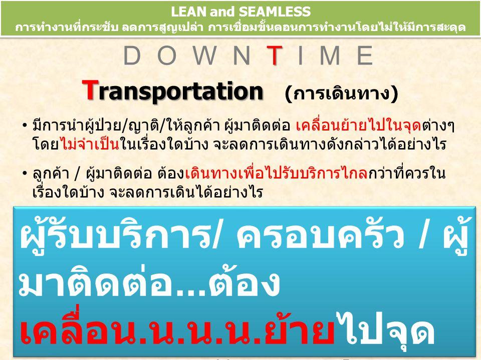 LEAN and SEAMLESS การทำงานที่กระชับ ลดการสูญเปล่า การเชื่อมขั้นตอนการทำงานโดยไม่ให้มีการสะดุด ข้อมูลจากการประชุมวิชาการ 10 th HA National Forum 10-13 มี.ค.52 T D O W N T I M E T ransportation T ransportation (การเดินทาง) มีการนำผู้ป่วย/ญาติ/ให้ลูกค้า ผู้มาติดต่อ เคลื่อนย้ายไปในจุดต่างๆ โดยไม่จำเป็นในเรื่องใดบ้าง จะลดการเดินทางดังกล่าวได้อย่างไร ลูกค้า / ผู้มาติดต่อ ต้องเดินทางเพื่อไปรับบริการไกลกว่าที่ควรใน เรื่องใดบ้าง จะลดการเดินได้อย่างไร ผู้รับบริการ / ครอบครัว / ผู้ มาติดต่อ...