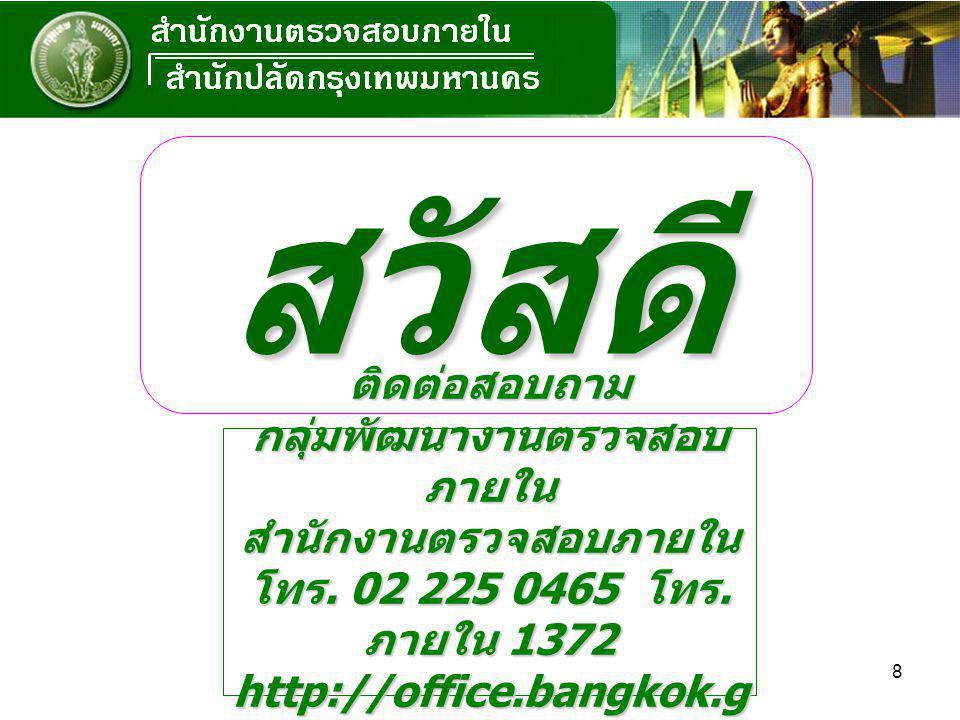 8 สวัสดี ติดต่อสอบถาม กลุ่มพัฒนางานตรวจสอบ ภายใน สำนักงานตรวจสอบภายใน โทร. 02 225 0465 โทร. ภายใน 1372 http://office.bangkok.g o.th/iaud