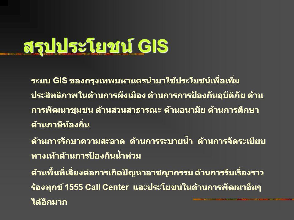 ระบบ GIS ของกรุงเทพมหานครนำมาใช้ประโยชน์เพื่อเพิ่ม ประสิทธิภาพในด้านการผังเมือง ด้านการการป้องกันอุบัติภัย ด้าน การพัฒนาชุมชน ด้านสวนสาธารณะ ด้านอนามั