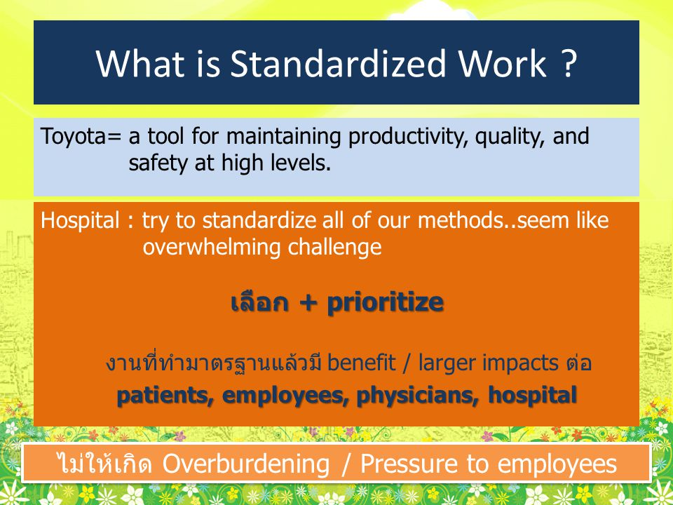 What is Standardized Work ? Toyota= a tool for maintaining productivity, quality, and safety at high levels. Hospital : try to standardize all of our