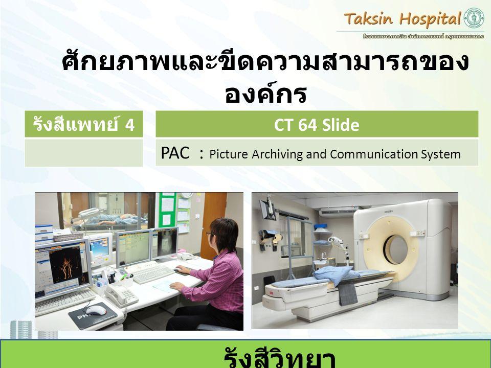 ศักยภาพและขีดความสามารถของ องค์กร รังสีวิทยา รังสีแพทย์ 4 CT 64 Slide PAC : Picture Archiving and Communication System