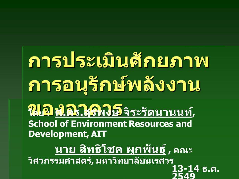 การประเมินศักยภาพ การอนุรักษ์พลังงาน ของอาคาร 13-14 ธ. ค. 2549 โดย : ศ. ดร. สุรพงษ์ จิระรัตนานนท์, School of Environment Resources and Development, AI