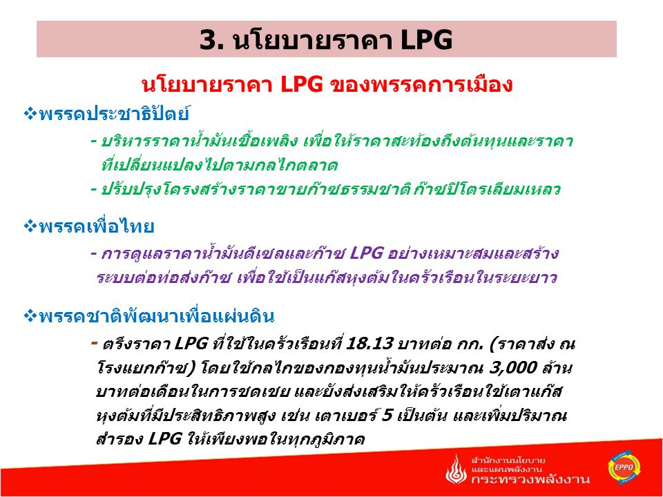 3. นโยบายราคา LPG นโยบายราคา LPG ของพรรคการเมือง  พรรคประชาธิปัตย์ - บริหารราคาน้ำมันเชื้อเพลิง เพื่อให้ราคาสะท้องถึงต้นทุนและราคา ที่เปลี่ยนแปลงไปตา