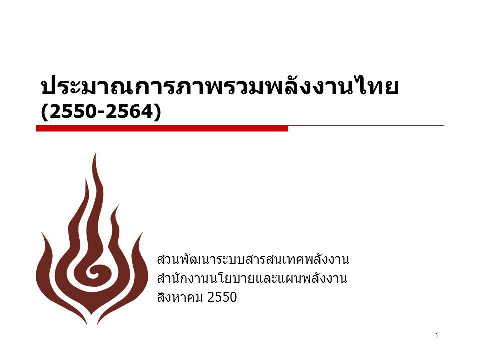 1 ประมาณการภาพรวมพลังงานไทย (2550-2564) ส่วนพัฒนาระบบสารสนเทศพลังงาน สำนักงานนโยบายและแผนพลังงาน สิงหาคม 2550