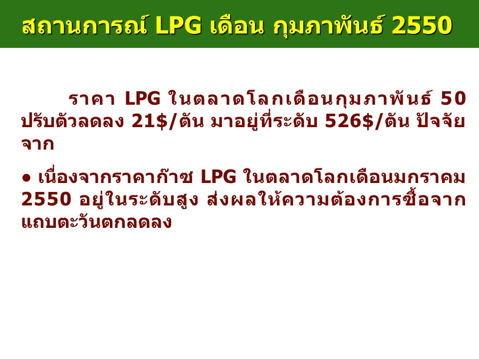 สถานการณ์ LPG เดือน กุมภาพันธ์ 2550 ราคา LPG ในตลาดโลกเดือนกุมภาพันธ์ 50 ปรับตัวลดลง 21$/ตัน มาอยู่ที่ระดับ 526$/ตัน ปัจจัย จาก ● ● เนื่องจากราคาก๊าซ
