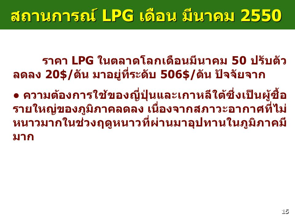 15 สถานการณ์ LPG เดือน มีนาคม 2550 ราคา LPG ในตลาดโลกเดือนมีนาคม 50 ปรับตัว ลดลง 20$/ตัน มาอยู่ที่ระดับ 506$/ตัน ปัจจัยจาก ● ● ความต้องการใช้ของญี่ปุ่