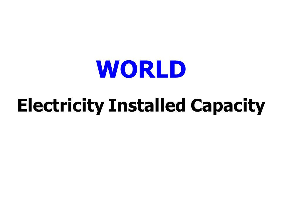 World Total Electricity Installed Capacity (Million Kilowatts) Region/Country2001200220032004200520062007200820092010 North America980.5561,041.1271,088.8461,134.8591,152.2681,164.2961,177.8281,195.3761,216.5341,238.340 Central & South America189.842196.983204.181214.867220.576227.755237.333241.004250.013263.226 Europe746.051752.971769.961834.526850.702874.056891.647917.712942.878981.933 Eurasia332.186332.009341.315344.996345.992347.628348.146351.056352.572356.737 Middle East102.760106.909111.468135.598143.508152.622158.684164.747182.012200.083 Africa106.184103.244104.076110.938113.287117.173119.048123.731130.046133.779 Asia & Oceania934.771979.0971,019.1011,198.0551,285.1121,406.1801,528.0901,632.3201,748.1101,892.667 World Total3,392.3493,512.3413,638.9483,958.9734,099.0964,270.8084,428.2464,624.7674,821.3605,066.765 Source: EIA (US.