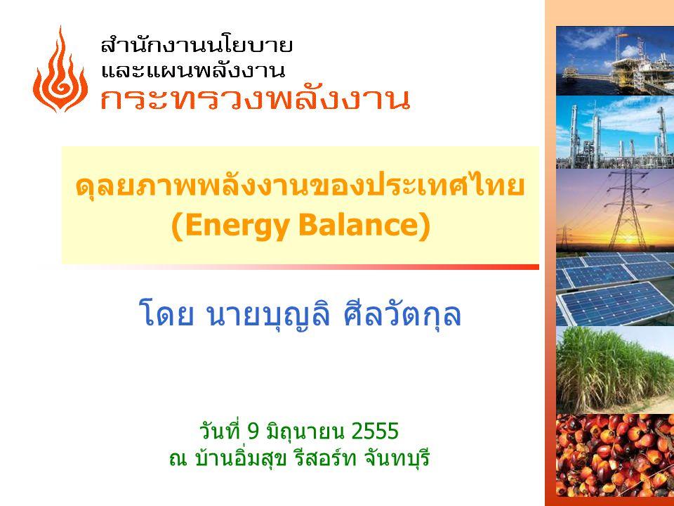 ดุลยภาพพลังงานของประเทศไทย (Energy Balance) โดย นายบุญลิ ศีลวัตกุล วันที่ 9 มิถุนายน 2555 ณ บ้านอิ่มสุข รีสอร์ท จันทบุรี