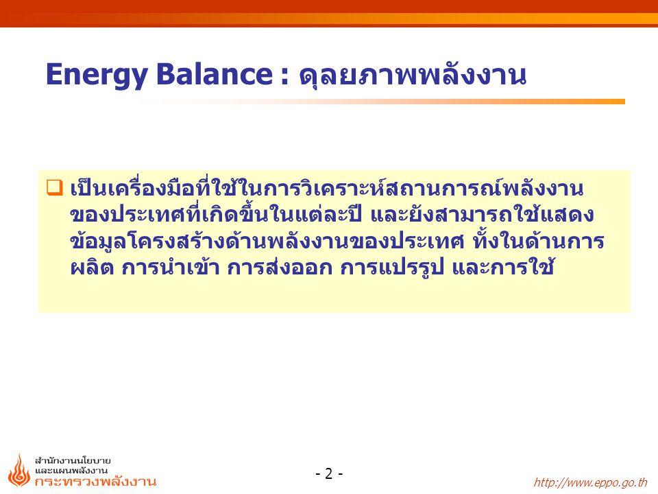 http://www.eppo.go.th - 2 -  เป็นเครื่องมือที่ใช้ในการวิเคราะห์สถานการณ์พลังงาน ของประเทศที่เกิดขึ้นในแต่ละปี และยังสามารถใช้แสดง ข้อมูลโครงสร้างด้านพลังงานของประเทศ ทั้งในด้านการ ผลิต การนำเข้า การส่งออก การแปรรูป และการใช้ Energy Balance : ดุลยภาพพลังงาน