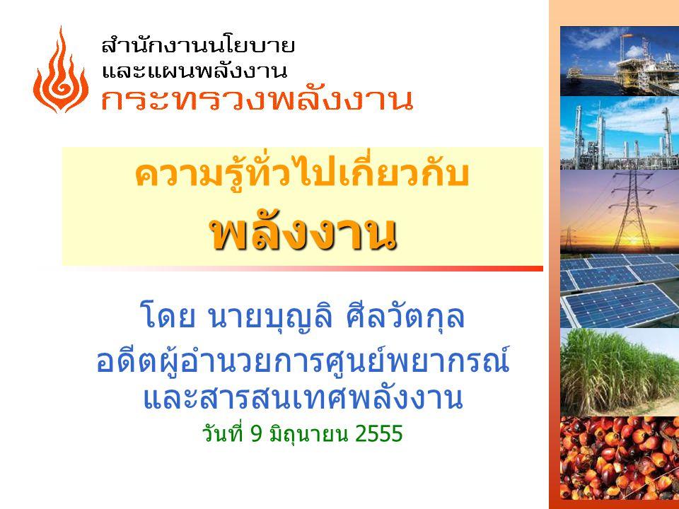 พลังงาน ความรู้ทั่วไปเกี่ยวกับ พลังงาน โดย นายบุญลิ ศีลวัตกุล อดีตผู้อำนวยการศูนย์พยากรณ์ และสารสนเทศพลังงาน วันที่ 9 มิถุนายน 2555