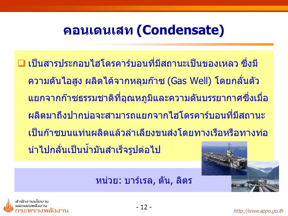 http://www.eppo.go.th หน่วย: บาร์เรล, ตัน, ลิตร - 12 - คอนเดนเสท (Condensate)  เป็นสารประกอบไฮโดรคาร์บอนที่มีสถานะเป็นของเหลว ซึ่งมี ความดันไอสูง ผลิ