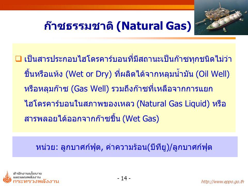 http://www.eppo.go.th - 14 - ก๊าซธรรมชาติ (Natural Gas)  เป็นสารประกอบไฮโดรคาร์บอนที่มีสถานะเป็นก๊าซทุกชนิดไม่ว่า ชื้นหรือแห้ง (Wet or Dry) ที่ผลิตได