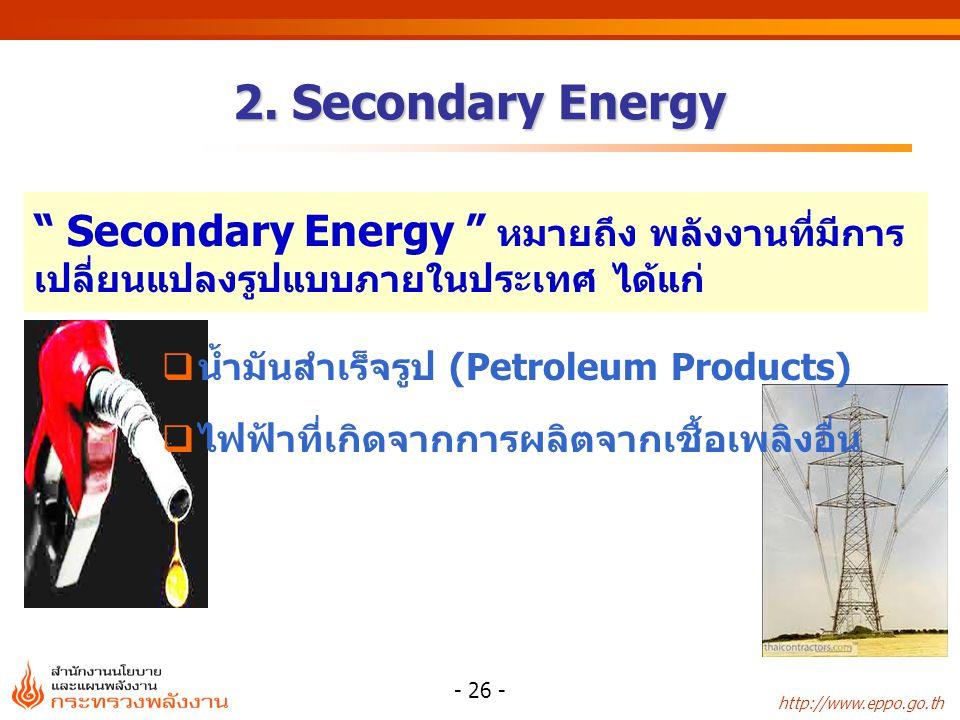 "http://www.eppo.go.th - 26 - 2. Secondary Energy  น้ำมันสำเร็จรูป (Petroleum Products)  ไฟฟ้าที่เกิดจากการผลิตจากเชื้อเพลิงอื่น "" Secondary Energy """