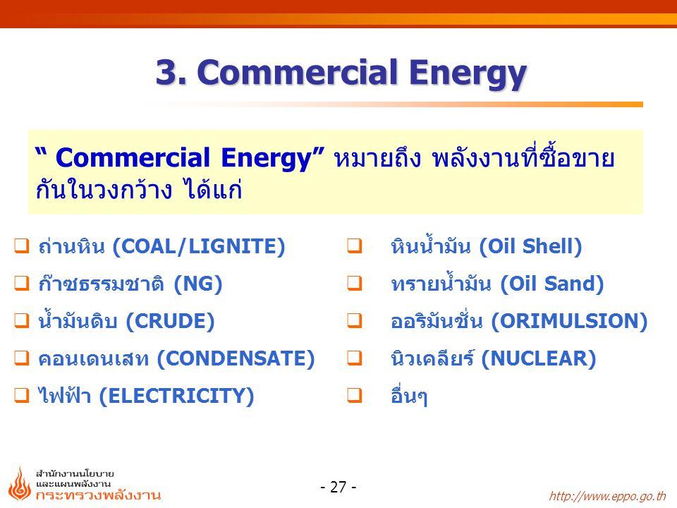 """http://www.eppo.go.th - 27 - """" Commercial Energy"""" หมายถึง พลังงานที่ซื้อขาย กันในวงกว้าง ได้แก่  ถ่านหิน (COAL/LIGNITE)  ก๊าซธรรมชาติ (NG)  น้ำมันด"""