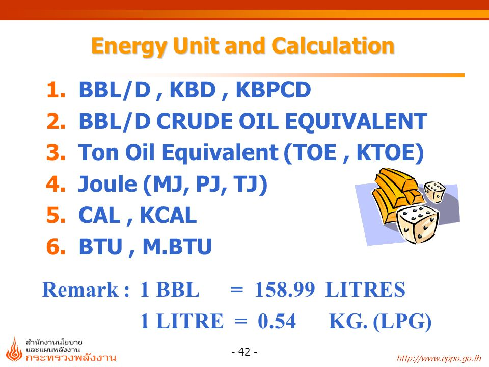 http://www.eppo.go.th - 42 - Energy Unit and Calculation 1.BBL/D, KBD, KBPCD 2.BBL/D CRUDE OIL EQUIVALENT 3.Ton Oil Equivalent (TOE, KTOE) 4.Joule (MJ