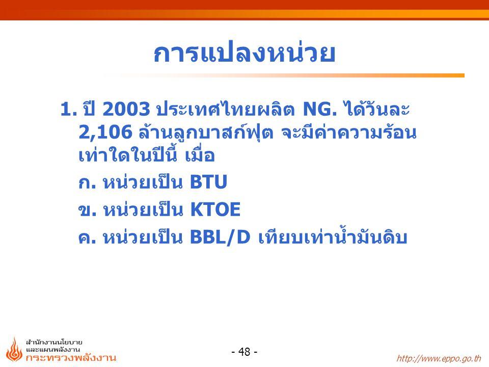 http://www.eppo.go.th - 48 - การแปลงหน่วย 1. ปี 2003 ประเทศไทยผลิต NG. ได้วันละ 2,106 ล้านลูกบาสก์ฟุต จะมีค่าความร้อน เท่าใดในปีนี้ เมื่อ ก. หน่วยเป็น