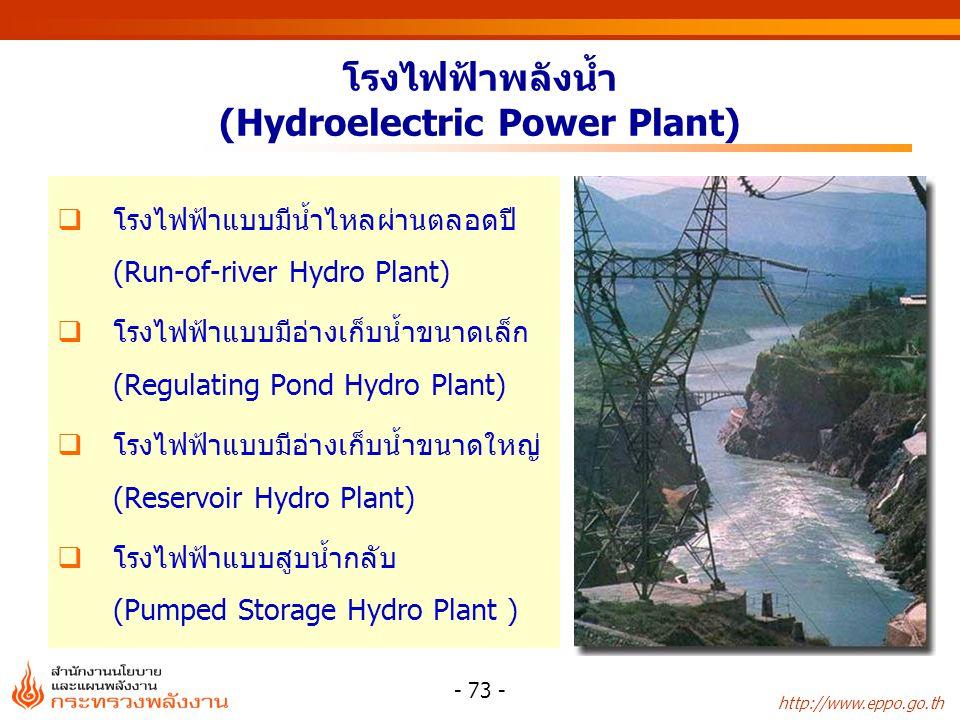 http://www.eppo.go.th - 73 - โรงไฟฟ้าพลังน้ำ (Hydroelectric Power Plant)  โรงไฟฟ้าแบบมีน้ำไหลผ่านตลอดปี (Run-of-river Hydro Plant)  โรงไฟฟ้าแบบมีอ่า